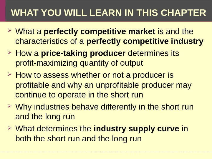 WHAT YOU WILL LEARN IN THIS CHAPTER What a perfectly competitive market is and the characteristics
