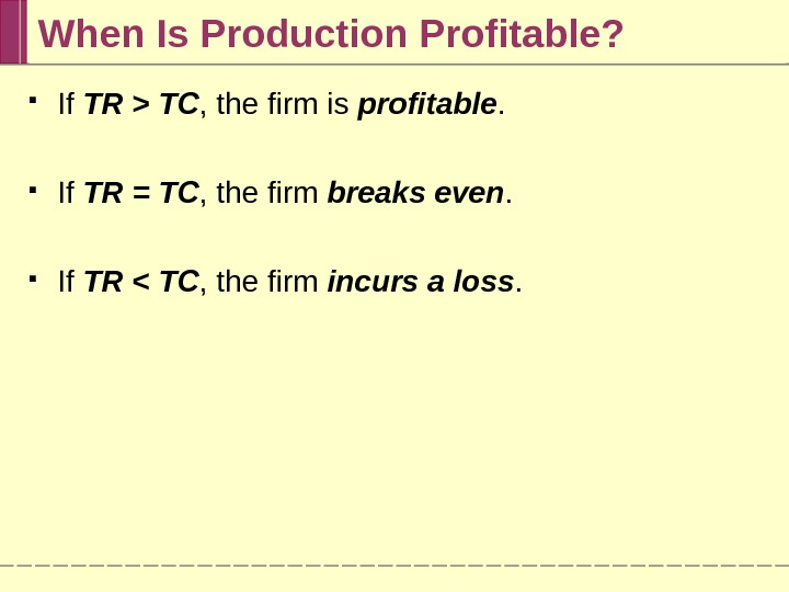 When Is Production Profitable?  If TR  TC , the firm is profitable.  If