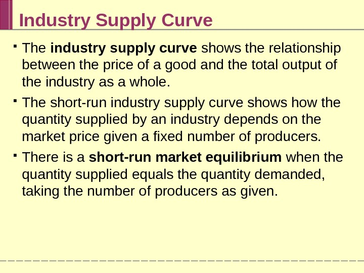 Industry Supply Curve The industry supply curve shows the relationship between the price of a good