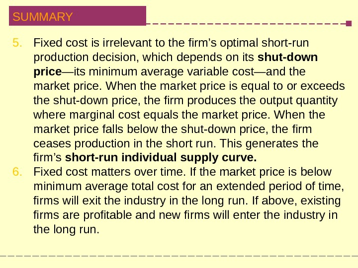 SUMMARY 5. Fixed cost is irrelevant to the firm's optimal short-run  production decision, which depends