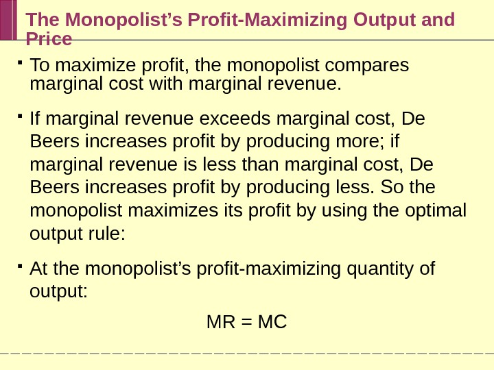 The Monopolist's Profit-Maximizing Output and Price To maximize profit, the monopolist compares marginal cost with marginal