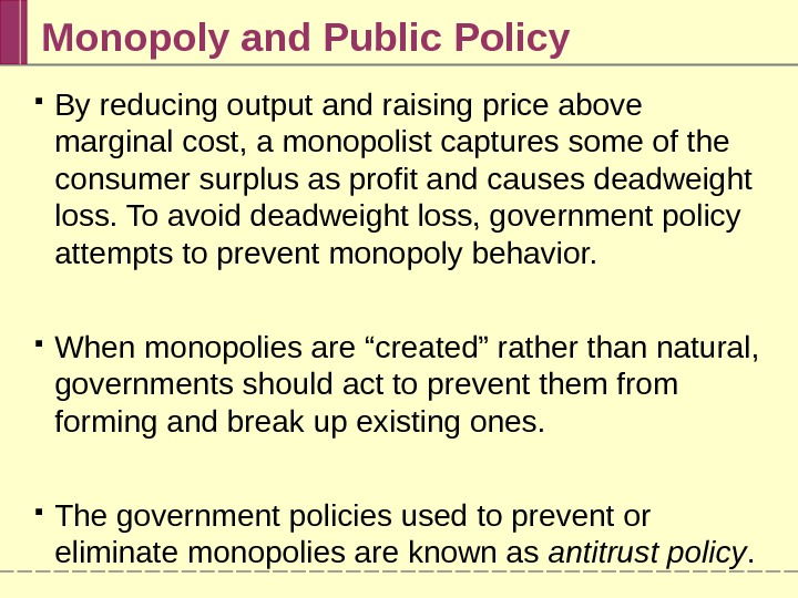 Monopoly and Public Policy By reducing output and raising price above marginal cost, a monopolist captures