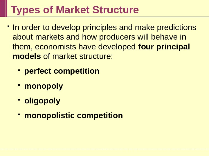 Types of Market Structure In order to develop principles and make predictions about markets and how