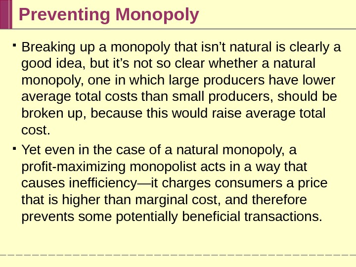 Preventing Monopoly Breaking up a monopoly that isn't natural is clearly a good idea, but it's