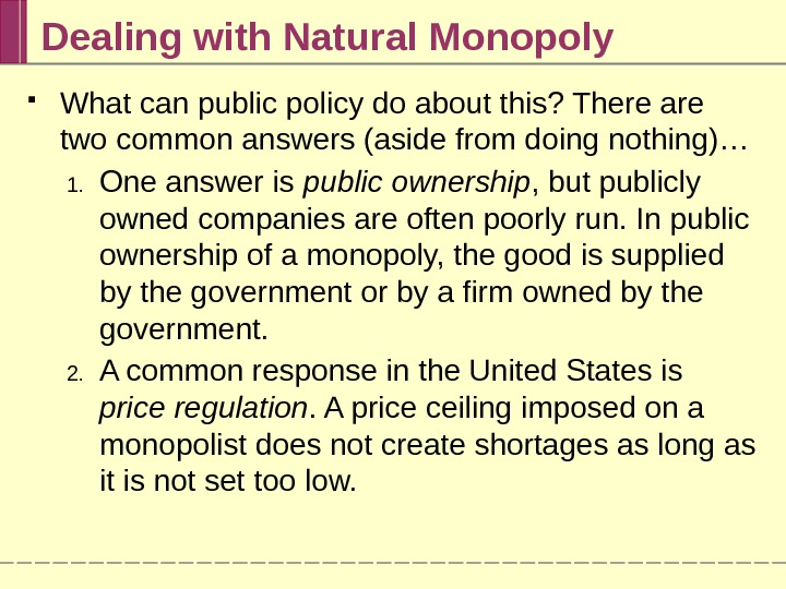 Dealing with Natural Monopoly What can public policy do about this? There are two common answers
