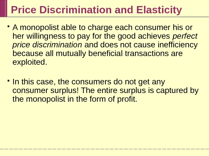 Price Discrimination and Elasticity A monopolist able to charge each consumer his or her willingness to