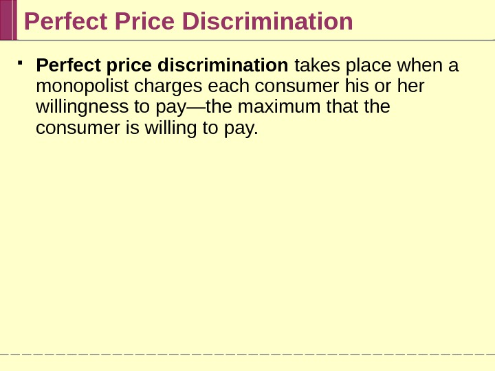 Perfect Price Discrimination Perfect price discrimination takes place when a monopolist charges each consumer his or