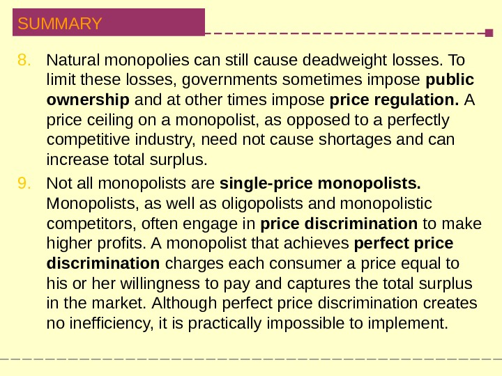 SUMMARY 8. Natural monopolies can still cause deadweight losses. To  l imit these losses, governments