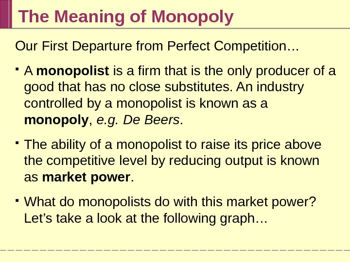 The Meaning of Monopoly Our First Departure from Perfect Competition… A monopolist is a firm that