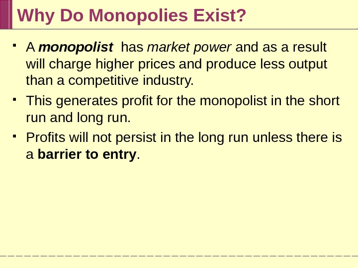 Why Do Monopolies Exist?  A monopolist  has market power and as a result will
