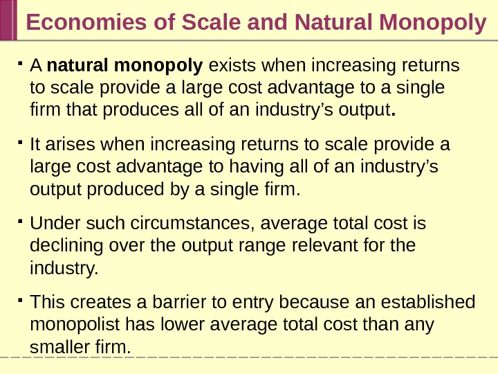 Economies of Scale and Natural Monopoly A natural monopoly exists when increasing returns to scale provide