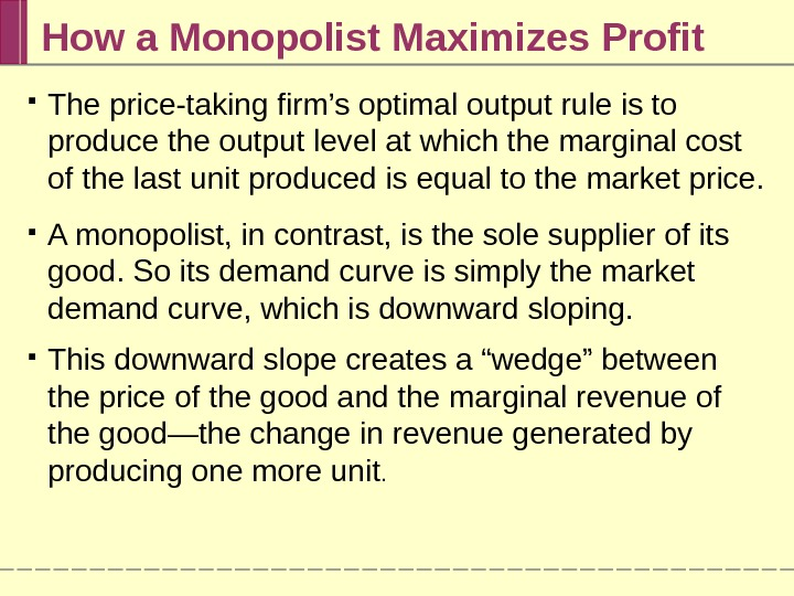 How a Monopolist Maximizes Profit The price-taking firm's optimal output rule is to produce the output