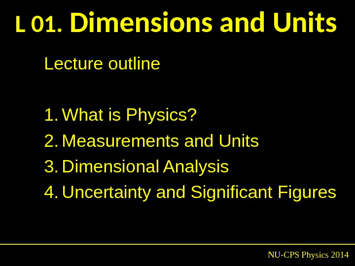 L 01.  Dimensions and Units NU-CPS Physics 2014 Lecture outline 1. What is Physics? 2.