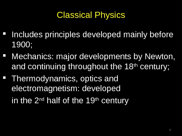 Classical Physics Includes principles developed mainly before 1900;  Mechanics: major developments by Newton,  and