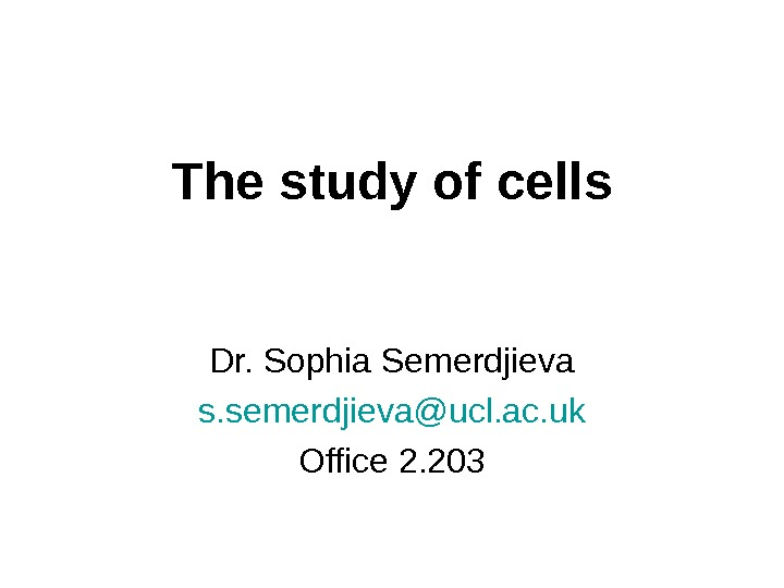 The study of cells Dr. Sophia Semerdjieva s. semerdjieva@ucl. ac. uk Office 2. 203