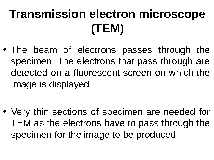 Transmission electron microscope (TEM) • The beam of electrons passes through the specimen. The electrons that