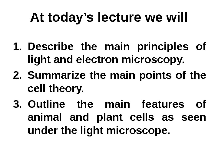 At today's lecture we will 1. Describe the main principles of light and electron microscopy. 2.