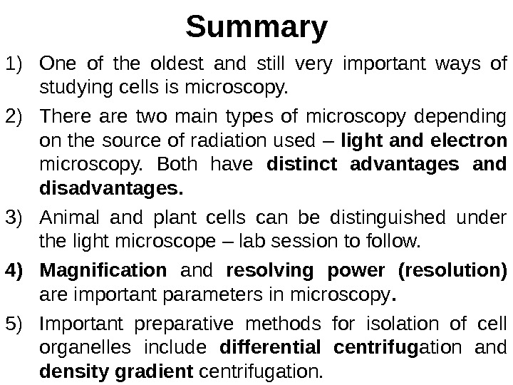 Summary 1) One of the oldest and still very important ways of studying cells is microscopy.
