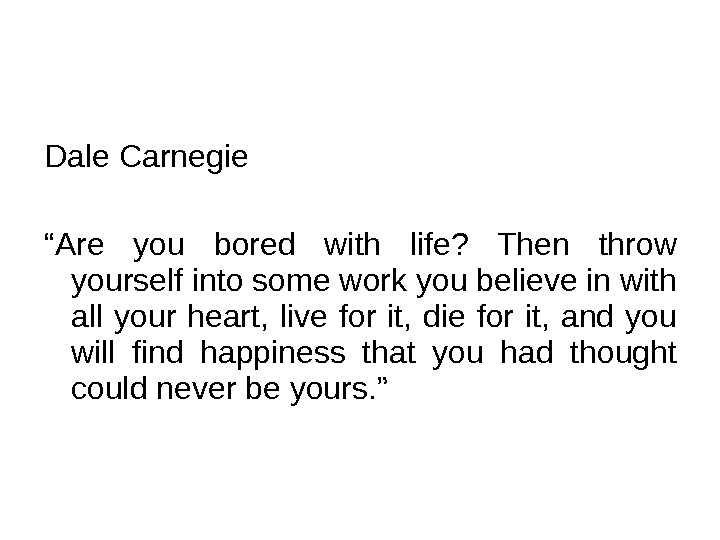 "Dale Carnegie "" Are you bored with life?  Then throw yourself into some work you"