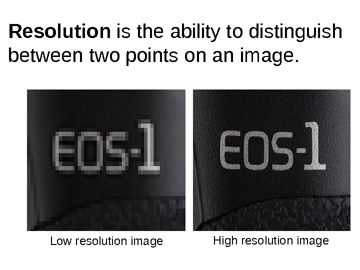 Low resolution image High resolution image. Resolution is the ability to distinguish between two points on
