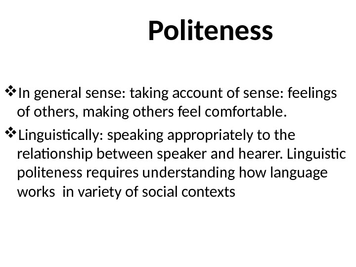 Politeness In general sense: taking account of sense: feelings of others, making others feel comfortable.