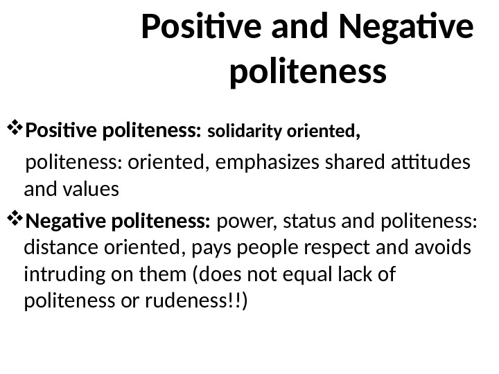 Positive and Negative politeness Positive politeness:  solidarity oriented ,  politeness: oriented, emphasizes shared attitudes
