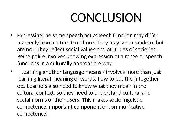 CONCLUSION • Expressing the same speech act /speech function may differ markedly from culture to culture.