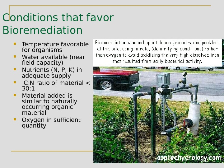 Conditions that favor Bioremediation Temperature favorable for organisms Water available (near field capacity) Nutrients (N, P,