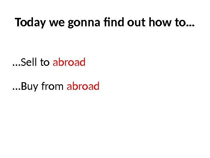 Today we gonna find out how to… … Sell to abroad … Buy from abroad