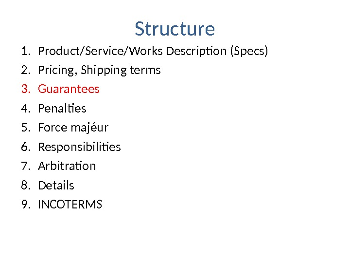 Structure 1. Product/Service/Works Description (Specs) 2. Pricing, Shipping terms 3. Guarantees 4. Penalties 5. F orce
