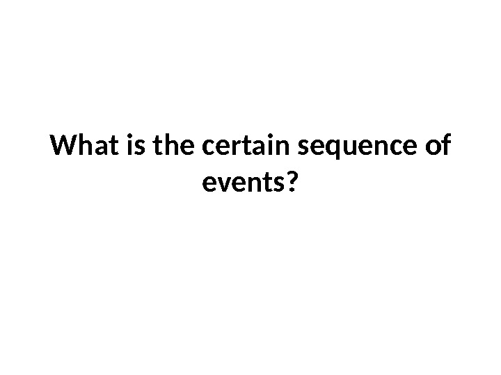 What is the certain sequence of events?