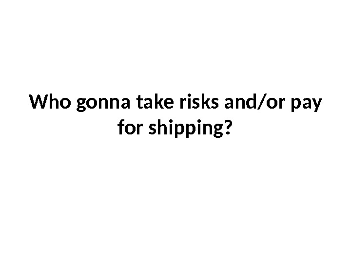 Who gonna take risks and/or pay for shipping?