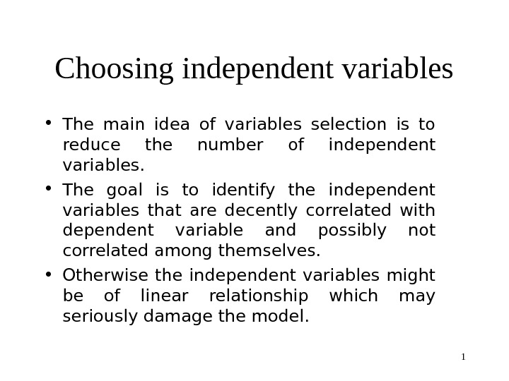 1 Choosing independent variables • The main idea of variables selection is to reduce the number