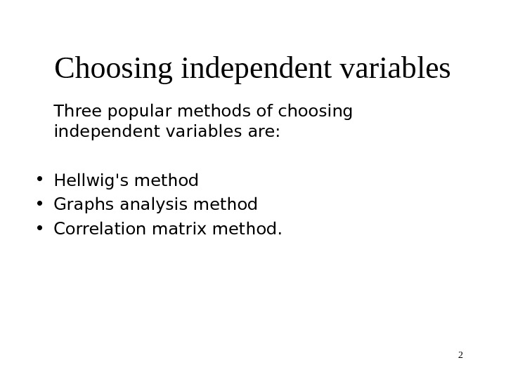 2 Choosing independent variables T hree popular methods of choosing independent variables are: • Hellwig's method