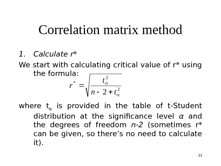 31 Correlation matrix method 1. Calculate r*  We start with calculating critical value of r*