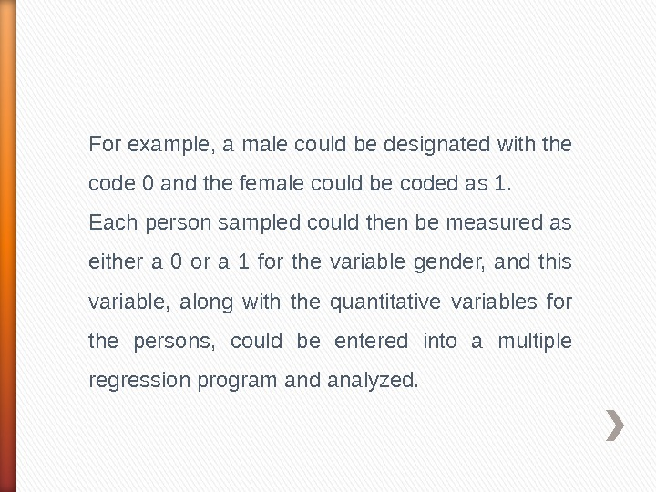 For example, a male could be designated with the code 0 and the female could be