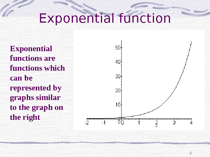 2 Exponential function Exponential f unctions are functions which can be represented by graphs similar to