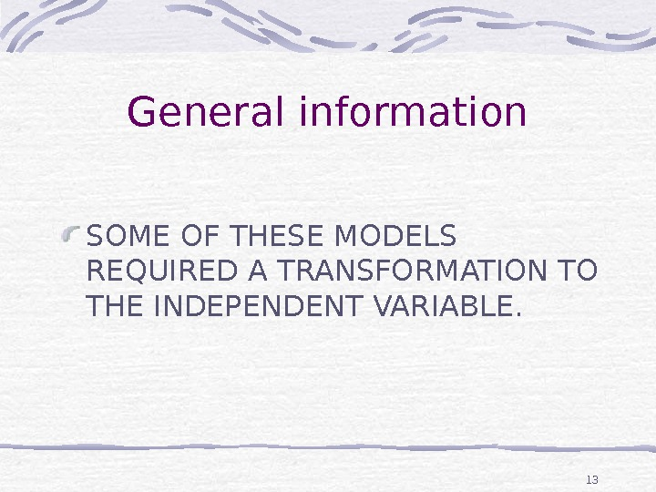 13 General information SOME OF THESE MODELS REQUIRED A TRANSFORMATION TO THE INDEPENDENT VARIABLE.