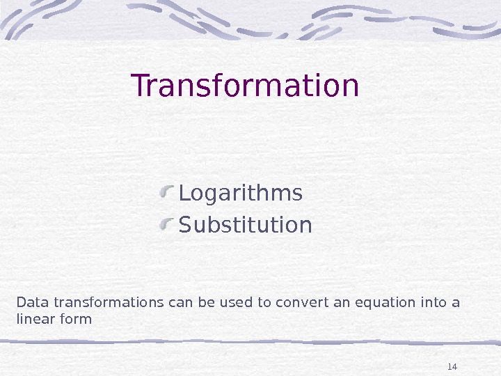 14 Transformation Logarithms Substitution Data transformations can be used to convert an equation into a linear