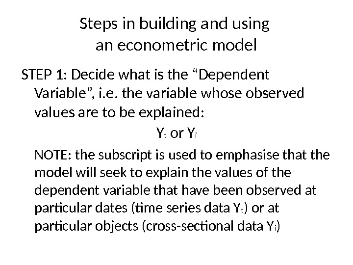 "Steps in building and using an econometric model STEP 1: Decide what is the ""Dependent Variable"","
