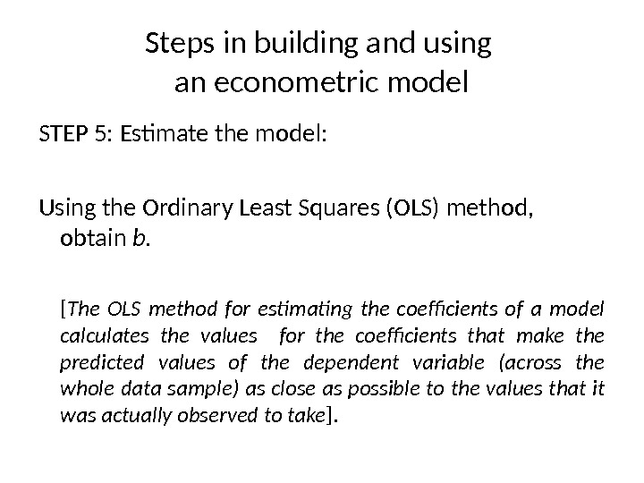 Steps in building and using an econometric model STEP 5 : Estimate the m odel: Using