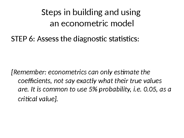 Steps in building and using an econometric model STEP 6 : Assess the diagnostic statistics :