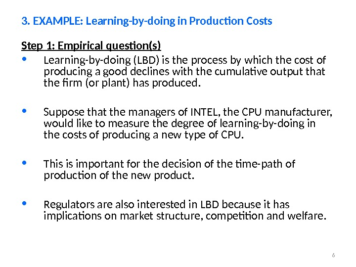 6 Step 1: Empirical question(s) • Learning-by-doing (LBD) is the process by which the cost of