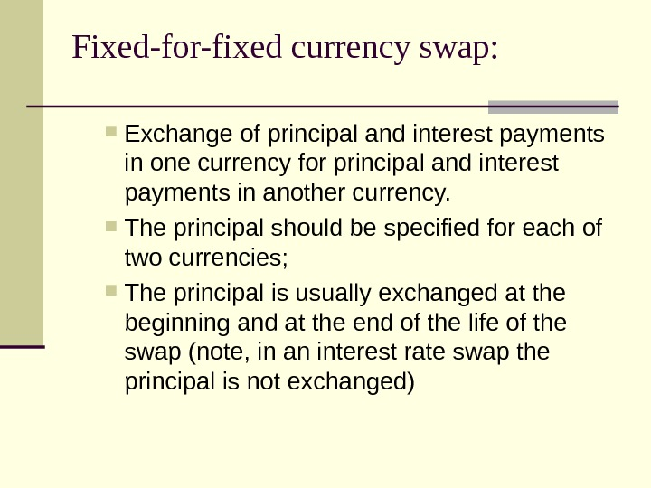 Fixed-for-fixed currency swap:  Exchange of principal and interest payments in one currency for