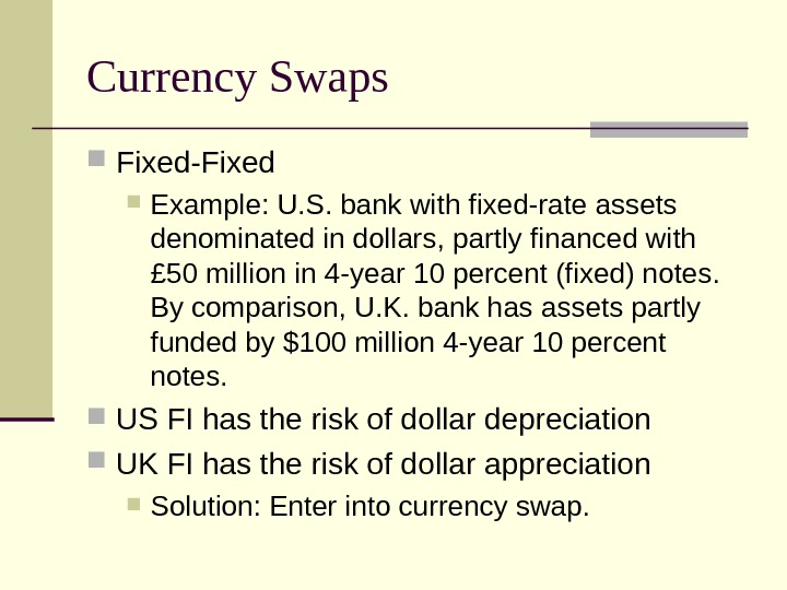 Currency Swaps Fixed-Fixed  Example: U. S. bank with fixed-rate assets denominated in dollars,