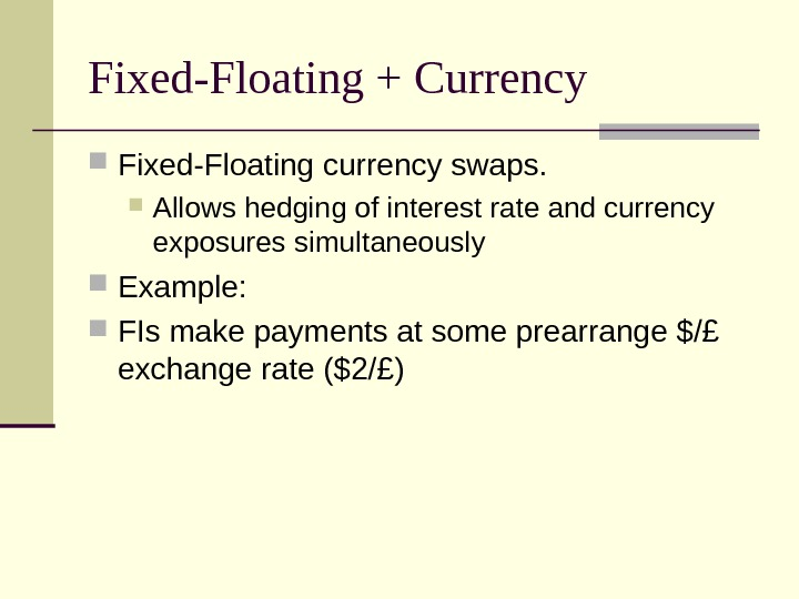Fixed-Floating + Currency Fixed-Floating currency swaps.  Allows hedging of interest rate and currency