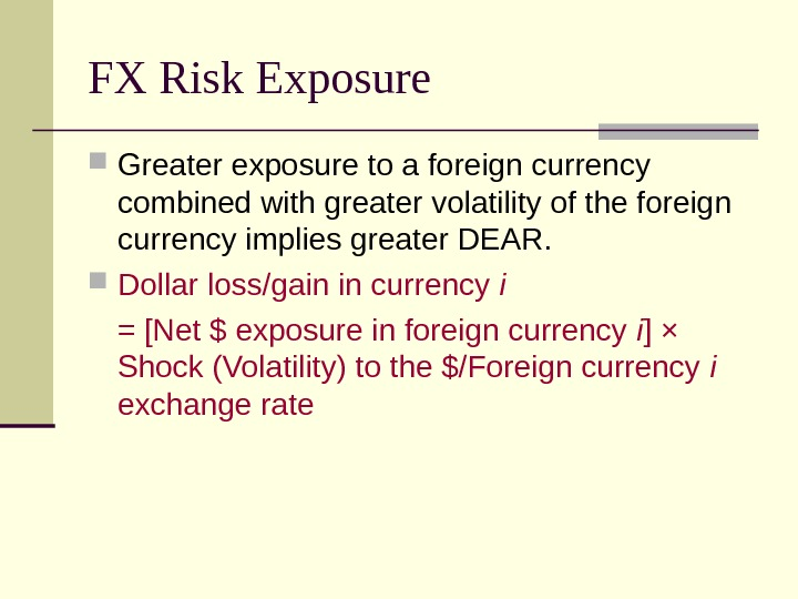FX Risk Exposure Greater exposure to a foreign currency combined with greater volatility of