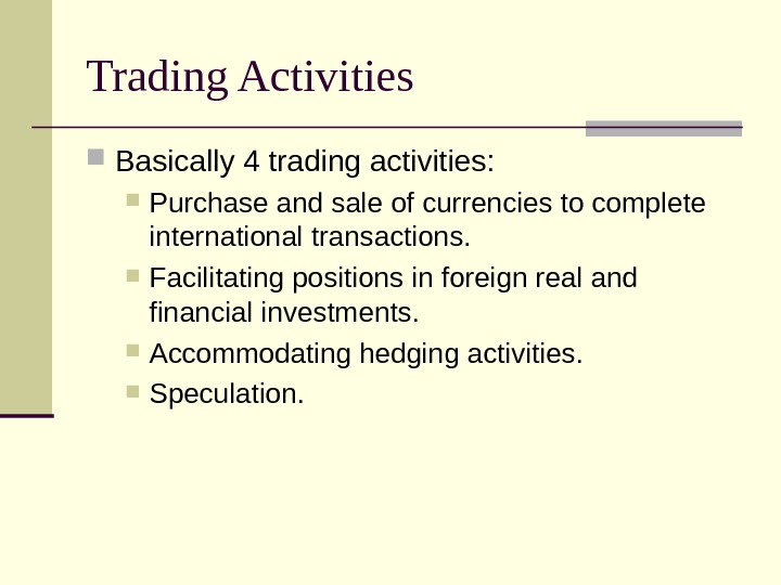 Trading Activities Basically 4 trading activities:  Purchase and sale of currencies to complete