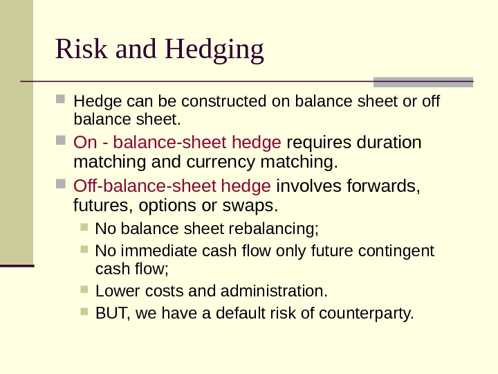 Risk and Hedging Hedge can be constructed on balance sheet or off balance sheet.