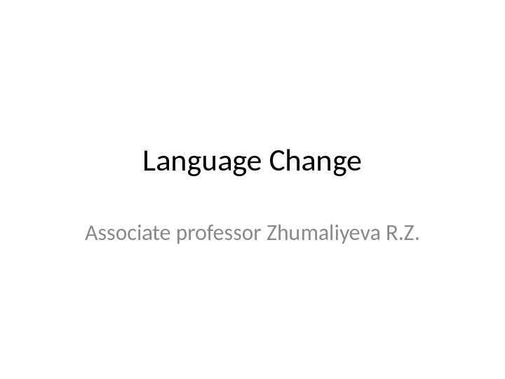 Language Change Associate professor Zhumaliyeva R. Z.